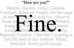 when people ask you how are you? and you said fine! what does fine mean? broken useless alone clueless confused betrayed fragile on the verge of tears depressed anxious about to break down realu give up pathetic annoying