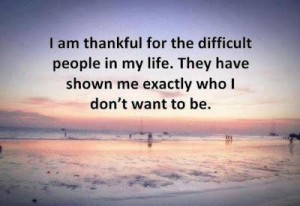 I am thankful for the difficult people in my life They have shown me exactly who I don't want to be