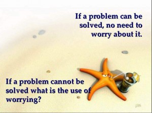 if a problem can be solved no need to worry about it, if a problem cannot be solved what is the use of worrying?