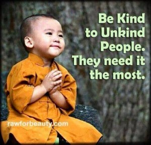 be kind to the un-kind people they needed most LOL like if this will work!